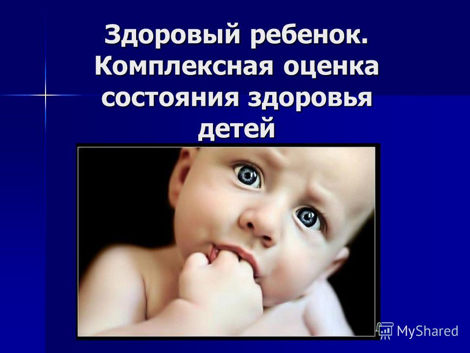 Здоровый ребенок. Комплексная оценка состояния здоровья детей