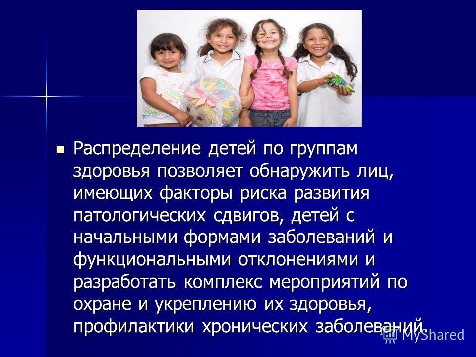 Распределение детей по группам здоровья позволяет обнаружить лиц, имеющих факторы риска развития патологических сдвигов, детей с начальными формами заболеваний и функциональными отклонениями и разработать комплекс мероприятий по охране и укреплению и