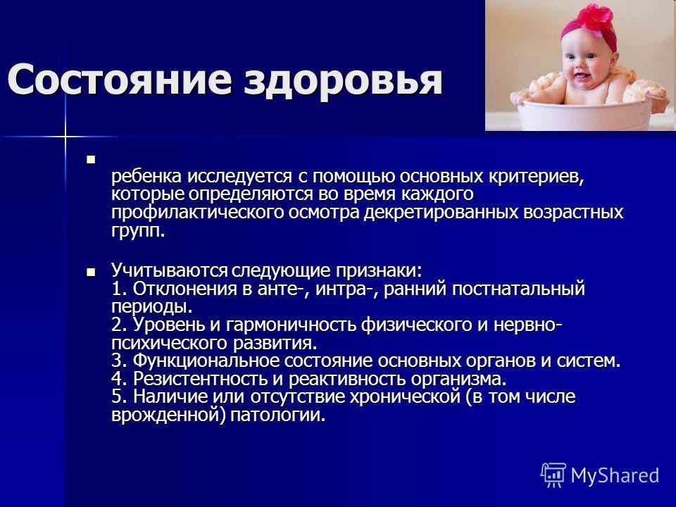Состояние здоровья ребенка исследуется с помощью основных критериев, которые определяются во время каждого профилактического осмотра декретированных возрастных групп. ребенка исследуется с помощью основных критериев, которые определяются во время каж