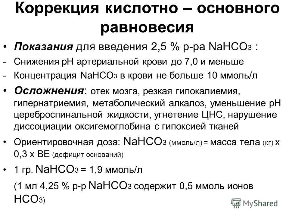 Коррекция кислотно – основного равновесия Показания для введения 2,5 % р-ра NaHCO 3 : -Снижения рН артериальной крови до 7,0 и меньше -Концентрация NaHCO 3 в крови не больше 10 ммоль/л Осложнения: отек мозга, резкая гипокалиемия, гипернатриемия, мета