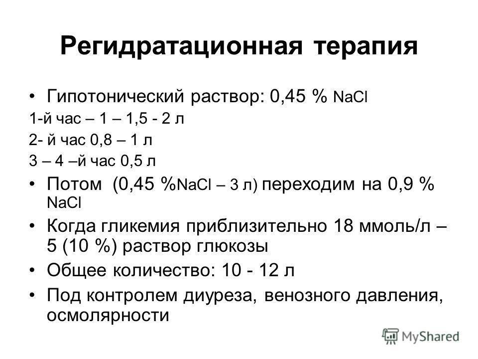 Регидратационная терапия Гипотонический раствор: 0,45 % NaCl 1-й час – 1 – 1,5 - 2 л 2- й час 0,8 – 1 л 3 – 4 –й час 0,5 л Потом (0,45 % NaCl – 3 л) переходим на 0,9 % NaCl Когда гликемия приблизительно 18 ммоль/л – 5 (10 %) раствор глюкозы Общее кол
