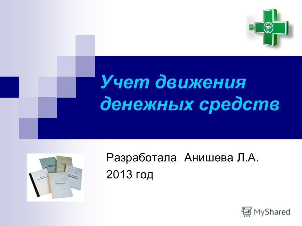 Учет движения денежных средств Разработала Анишева Л.А. 2013 год