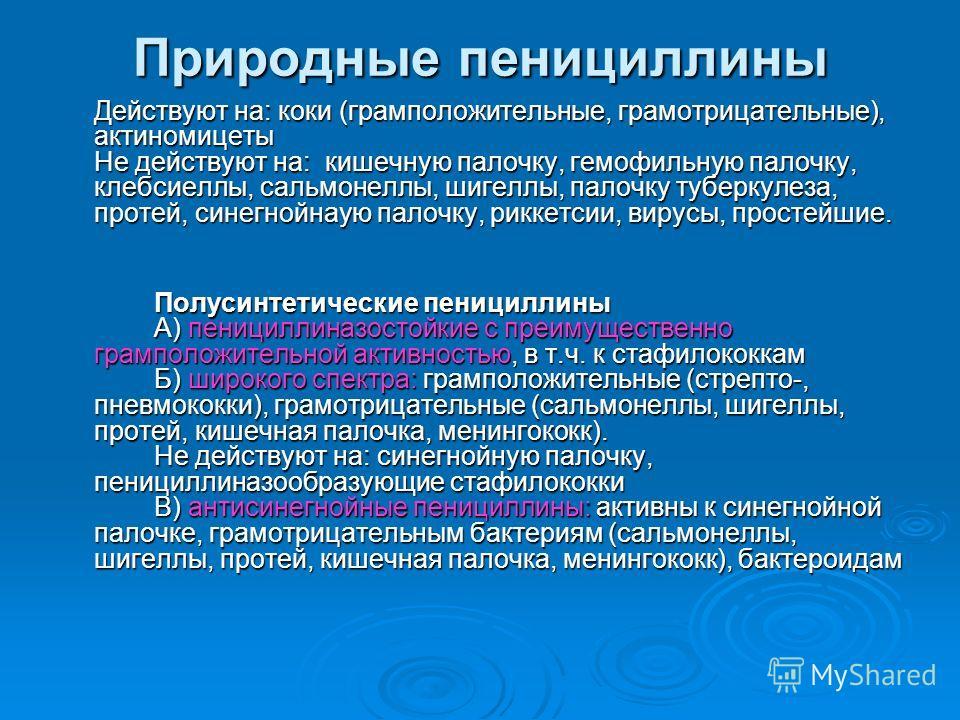 Природные пенициллины Действуют на: коки (грамположительные, грамотрицательные), актиномицеты Не действуют на: кишечную палочку, гемофильную палочку, клебсиеллы, сальмонеллы, шигеллы, палочку туберкулеза, протей, синегнойнаую палочку, риккетсии, виру