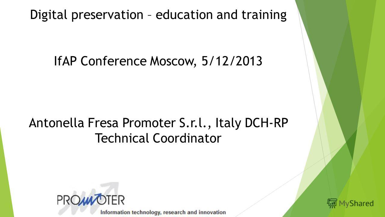 Digital preservation – education and training IfAP Conference Moscow, 5/12/2013 Antonella Fresa Promoter S.r.l., Italy DCH-RP Technical Coordinator