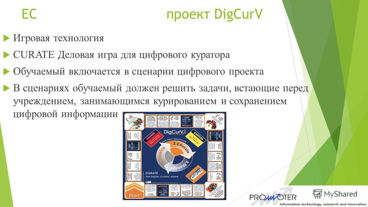 ЕС проект DigCurV Игровая технология CURATE Деловая игра для цифрового куратора Обучаемый включается в сценарии цифрового проекта В сценариях обучаемый должен решить задачи, встающие перед учреждением, занимающимся курированием и сохранением цифровой