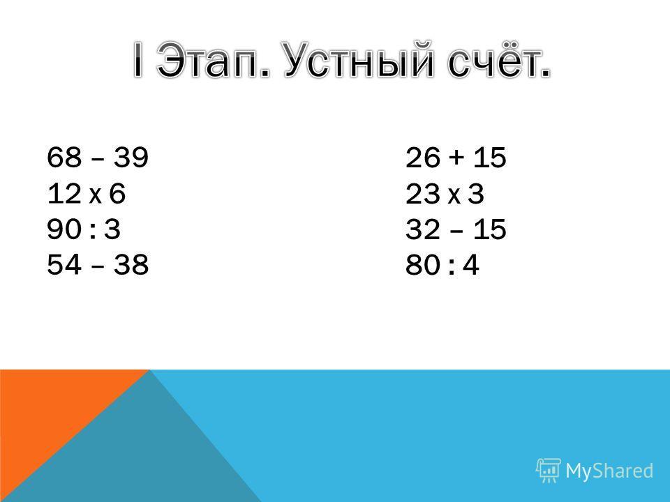 68 – 39 12 х 6 90 : 3 54 – 38 26 + 15 23 х 3 32 – 15 80 : 4