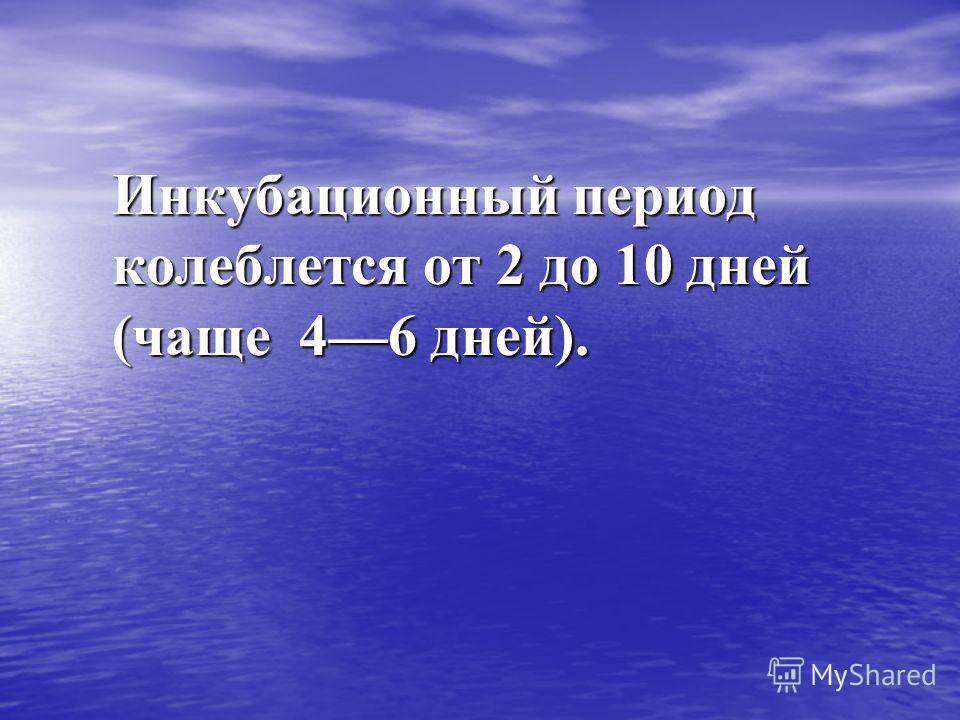 Инкубационный период колеблется от 2 до 10 дней (чаще 46 дней).