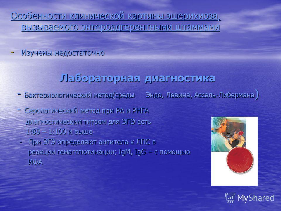 Особенности клинической картины эшерихиоза, вызываемого энтероадгерентными штаммами - Изучены недостаточно Лабораторная диагностика Лабораторная диагностика - Бактериологический метод(среды Эндо, Левина, Ассель-Либермана ) - Бактериологический метод(