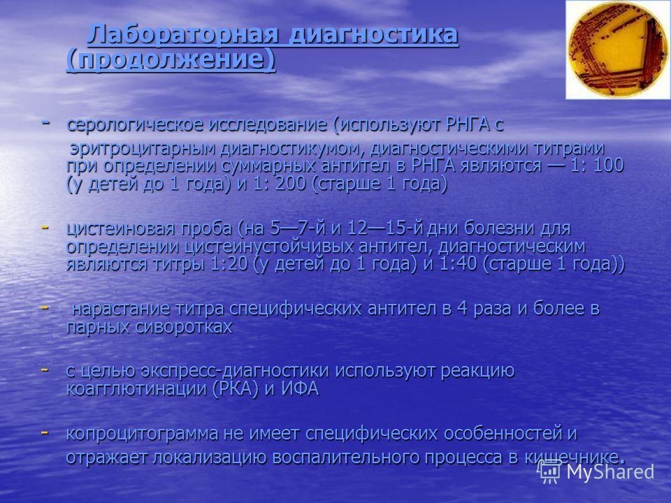 Лабораторная диагностика (продолжение) Лабораторная диагностика (продолжение) - серологическое исследование (используют РНГА с эритроцитарным диагностикумом, диагностическими титрами при определении суммарных антител в РНГА являются 1: 100 (у детей д