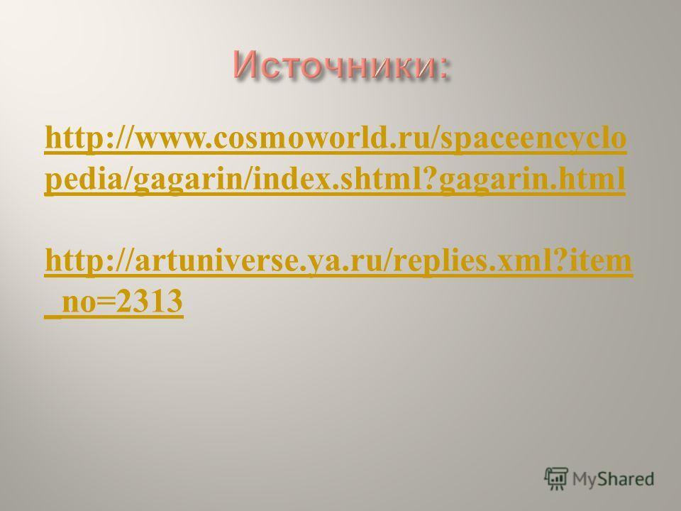 http://www.cosmoworld.ru/spaceencyclo pedia/gagarin/index.shtml?gagarin.html http://artuniverse.ya.ru/replies.xml?item _no=2313