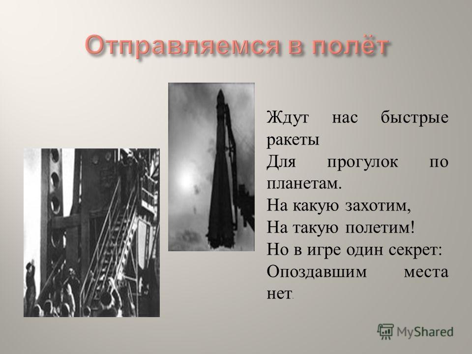 Ждут нас быстрые ракеты Для прогулок по планетам. На какую захотим, На такую полетим ! Но в игре один секрет : Опоздавшим места нет.