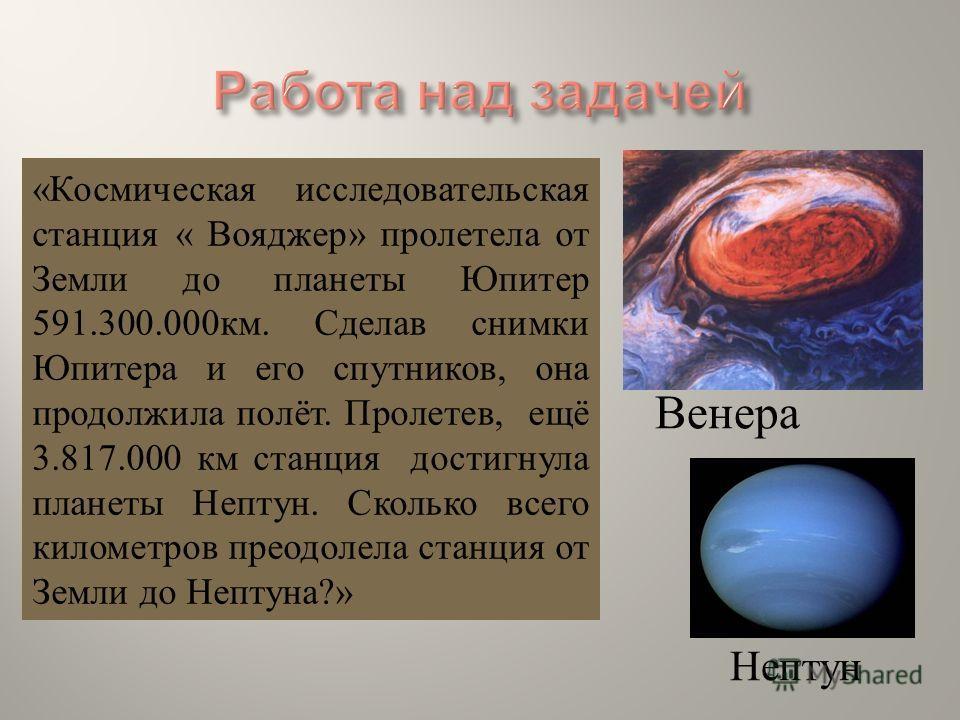« Космическая исследовательская станция « Вояджер » пролетела от Земли до планеты Юпитер 591.300.000 км. Сделав снимки Юпитера и его спутников, она продолжила полёт. Пролетев, ещё 3.817.000 км станция достигнула планеты Нептун. Сколько всего километр
