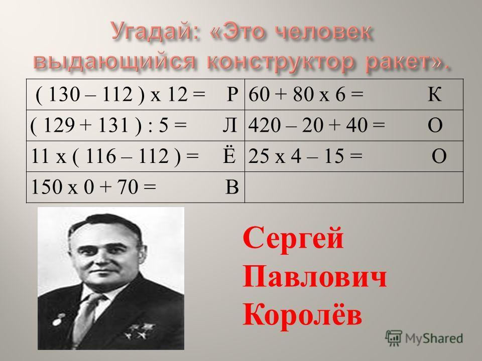 ( 130 – 112 ) х 12 = Р60 + 80 х 6 = К ( 129 + 131 ) : 5 = Л420 – 20 + 40 = О 11 х ( 116 – 112 ) = Ё25 х 4 – 15 = О 150 х 0 + 70 = В Сергей Павлович Королёв