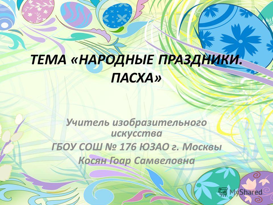 ТЕМА «НАРОДНЫЕ ПРАЗДНИКИ. ПАСХА» Учитель изобразительного искусства ГБОУ СОШ 176 ЮЗАО г. Москвы Косян Гоар Самвеловна