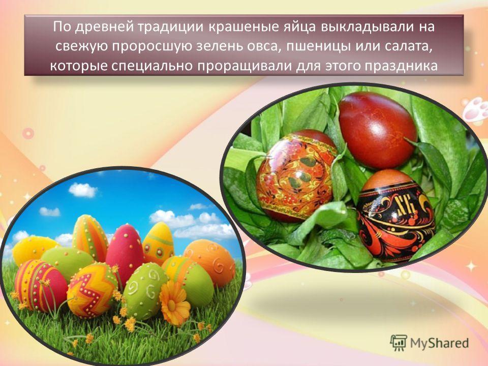 По древней традиции крашеные яйца выкладывали на свежую проросшую зелень овса, пшеницы или салата, которые специально проращивали для этого праздника