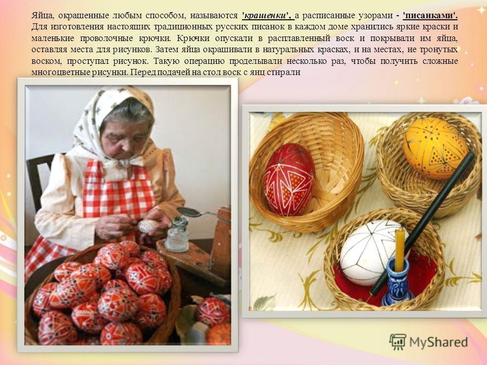 Яйца, окрашенные любым способом, называются 'крашенки', а расписанные узорами - 'писанками'. Для изготовления настоящих традиционных русских писанок в каждом доме хранились яркие краски и маленькие проволочные крючки. Крючки опускали в расплавленный