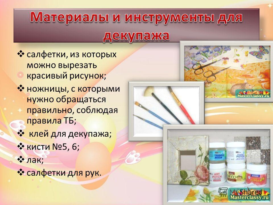 салфетки, из которых можно вырезать красивый рисунок; ножницы, с которыми нужно обращаться правильно, соблюдая правила ТБ; клей для декупажа; кисти 5, 6; лак; салфетки для рук.