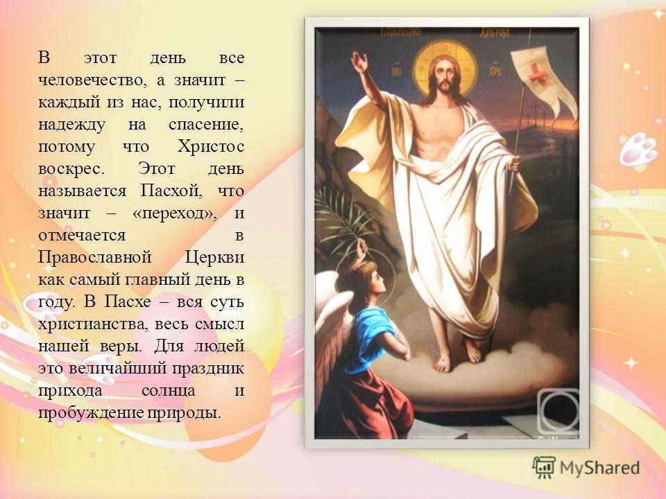 В этот день все человечество, а значит – каждый из нас, получили надежду на спасение, потому что Христос воскрес. Этот день называется Пасхой, что значит – «переход», и отмечается в Православной Церкви как самый главный день в году. В Пасхе – вся сут