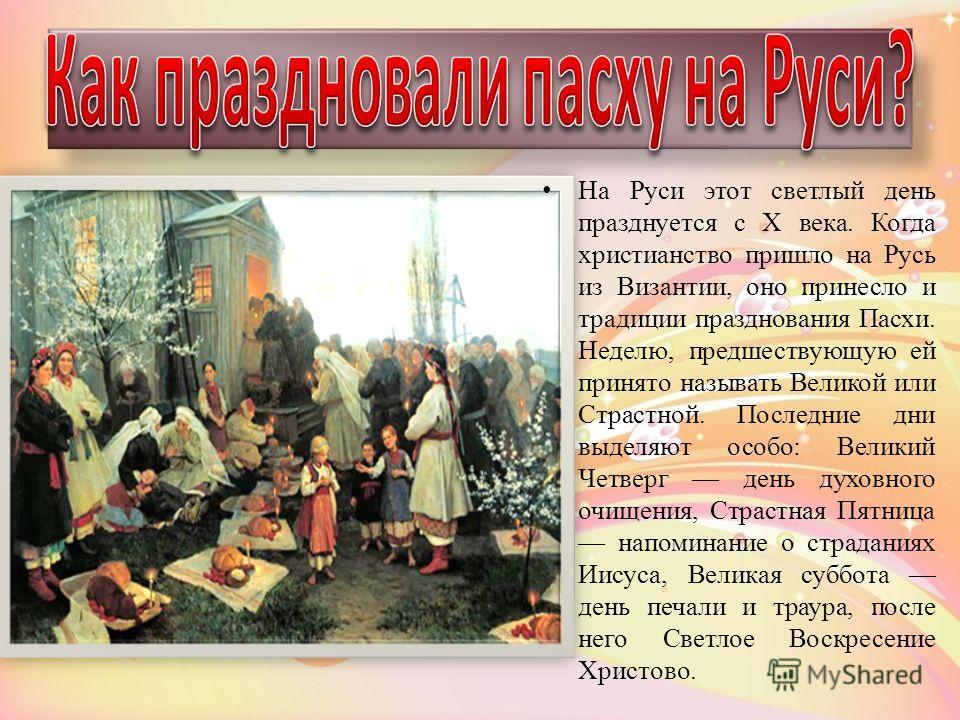 На Руси этот светлый день празднуется с Х века. Когда христианство пришло на Русь из Византии, оно принесло и традиции празднования Пасхи. Неделю, предшествующую ей принято называть Великой или Страстной. Последние дни выделяют особо: Великий Четверг