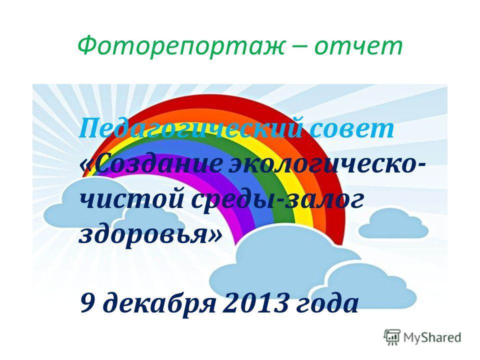 Фоторепортаж – отчет Педагогический совет «Создание экологическо- чистой среды-залог здоровья» 9 декабря 2013 года