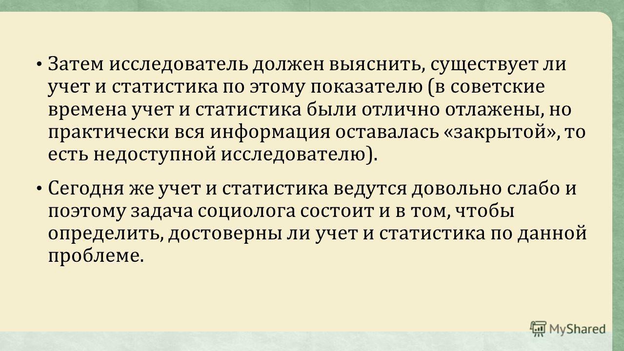 Затем исследователь должен выяснить, существует ли учет и статистика по этому показателю (в советские времена учет и статистика были отлично отлажены, но практически вся информация оставалась «закрытой», то есть недоступной исследователю). Сегодня же