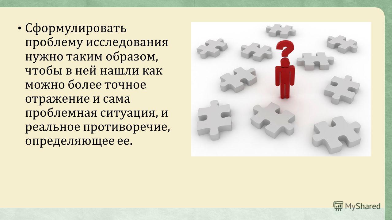 Сформулировать проблему исследования нужно таким образом, чтобы в ней нашли как можно более точное отражение и сама проблемная ситуация, и реальное противоречие, определяющее ее.