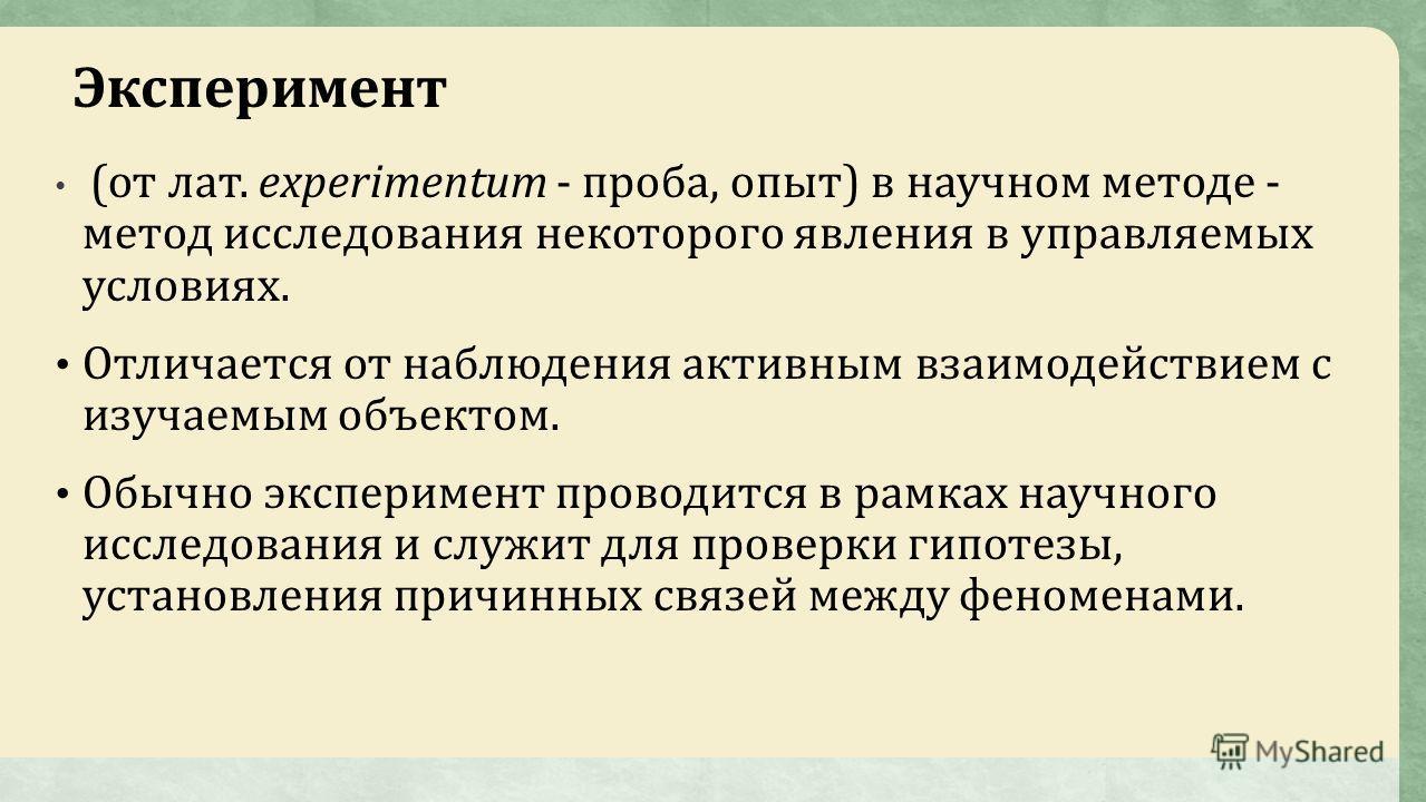 Эксперимент (от лат. experimentum - проба, опыт) в научном методе - метод исследования некоторого явления в управляемых условиях. Отличается от наблюдения активным взаимодействием с изучаемым объектом. Обычно эксперимент проводится в рамках научного