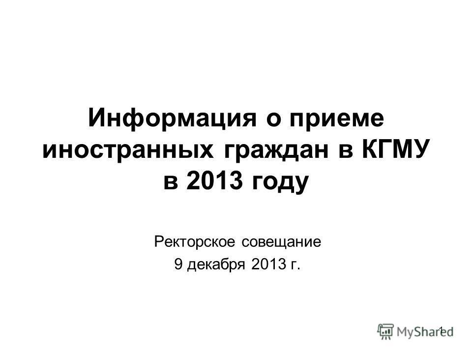 1 Информация о приеме иностранных граждан в КГМУ в 2013 году Ректорское совещание 9 декабря 2013 г.