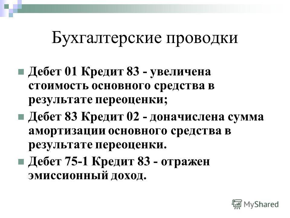 Бухгалтерские проводки Дебет 01 Кредит 83 - увеличена стоимость основного средства в результате переоценки; Дебет 83 Кредит 02 - доначислена сумма амортизации основного средства в результате переоценки. Дебет 75-1 Кредит 83 - отражен эмиссионный дохо