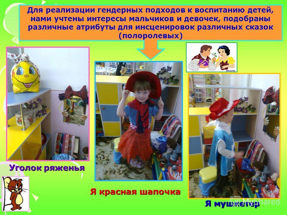 Уголок ряженья Я мушкетер Я красная шапочка Для реализации гендерных подходов к воспитанию детей, нами учтены интересы мальчиков и девочек, подобраны различные атрибуты для инсценировок различных сказок (полоролевых)