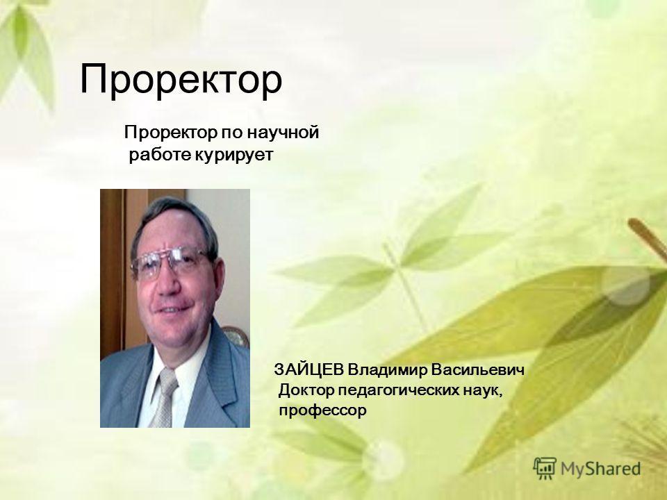 Проректор ЗАЙЦЕВ Владимир Васильевич Доктор педагогических наук, профессор Проректор по научной работе курирует