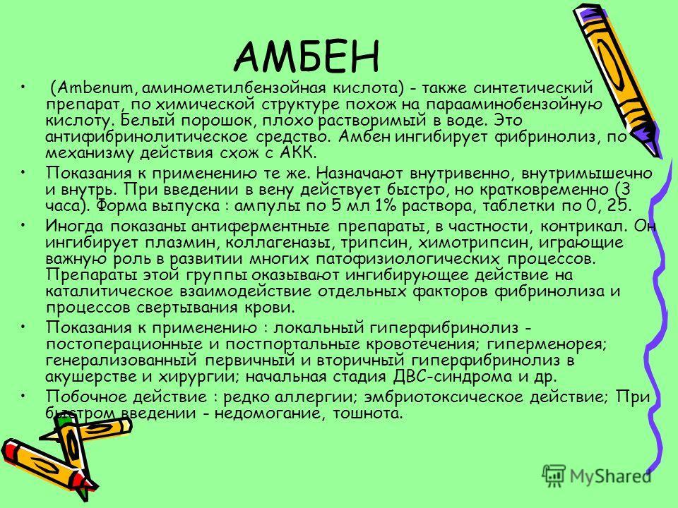 АМБЕН (Ambenum, аминометилбензойная кислота) - также синтетический препарат, по химической структуре похож на парааминобензойную кислоту. Белый порошок, плохо растворимый в воде. Это антифибринолитическое средство. Амбен ингибирует фибринолиз, по мех