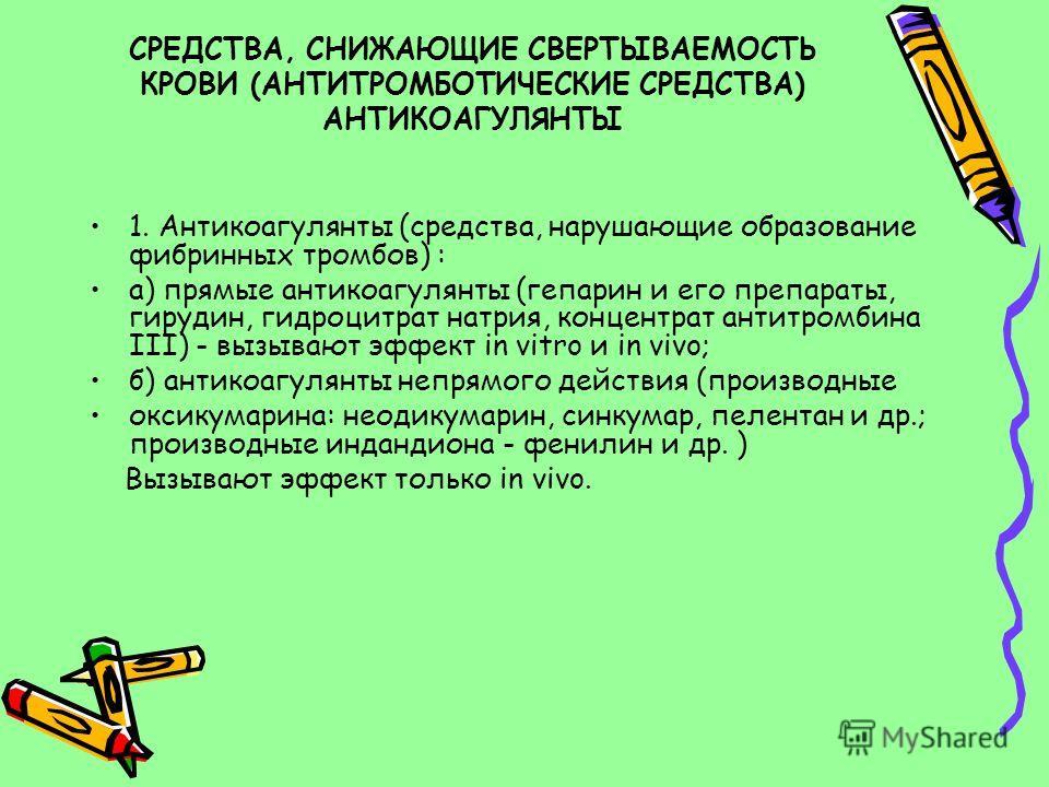 СРЕДСТВА, СНИЖАЮЩИЕ СВЕРТЫВАЕМОСТЬ КРОВИ (АНТИТРОМБОТИЧЕСКИЕ СРЕДСТВА) АНТИКОАГУЛЯНТЫ 1. Антикоагулянты (средства, нарушающие образование фибринных тромбов) : а) прямые антикоагулянты (гепарин и его препараты, гирудин, гидроцитрат натрия, концентрат