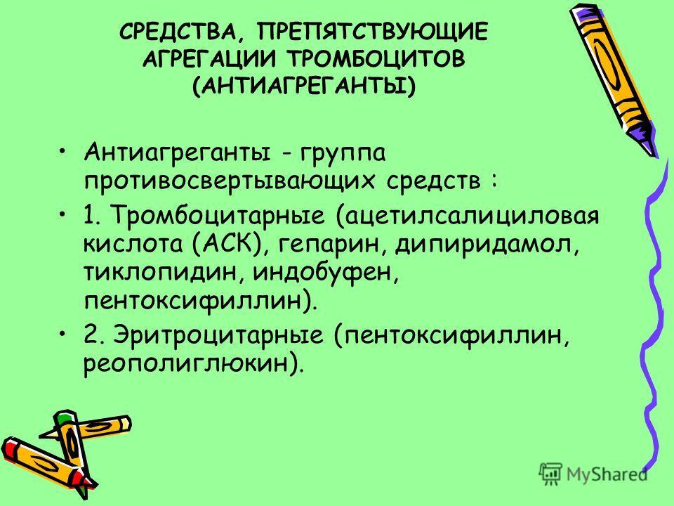 СРЕДСТВА, ПРЕПЯТСТВУЮЩИЕ АГРЕГАЦИИ ТРОМБОЦИТОВ (АНТИАГРЕГАНТЫ) Антиагреганты - группа противосвертывающих средств : 1. Тромбоцитарные (ацетилсалициловая кислота (АСК), гепарин, дипиридамол, тиклопидин, индобуфен, пентоксифиллин). 2. Эритроцитарные (п