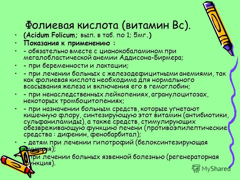 Фолиевая кислота (витамин Вс). (Acidum Folicum; вып. в таб. по 1; 5мг.) Показания к применению : - обязательно вместе с цианокобаламином при мегалобластической анемии Аддисона-Бирмера; - при беременности и лактации; - при лечении больных с железодефи