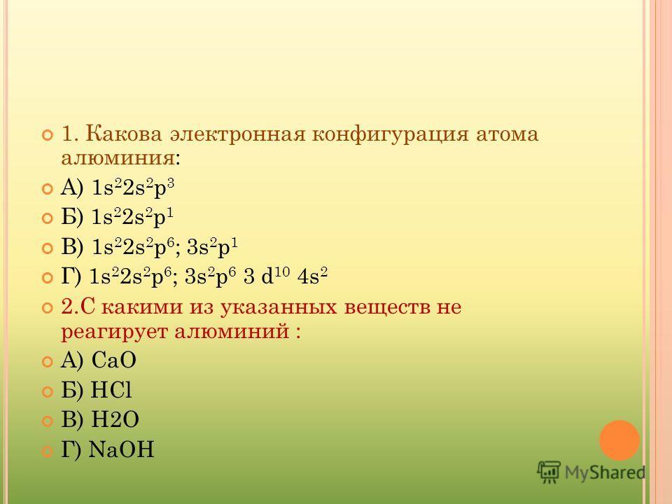 1. Какова электронная конфигурация атома алюминия: А) 1s 2 2s 2 p 3 Б) 1s 2 2s 2 p 1 В) 1s 2 2s 2 p 6 ; 3s 2 p 1 Г) 1s 2 2s 2 p 6 ; 3s 2 p 6 3 d 10 4s 2 2.С какими из указанных веществ не реагирует алюминий : А) СaО Б) НСl В) Н2О Г) NaOH