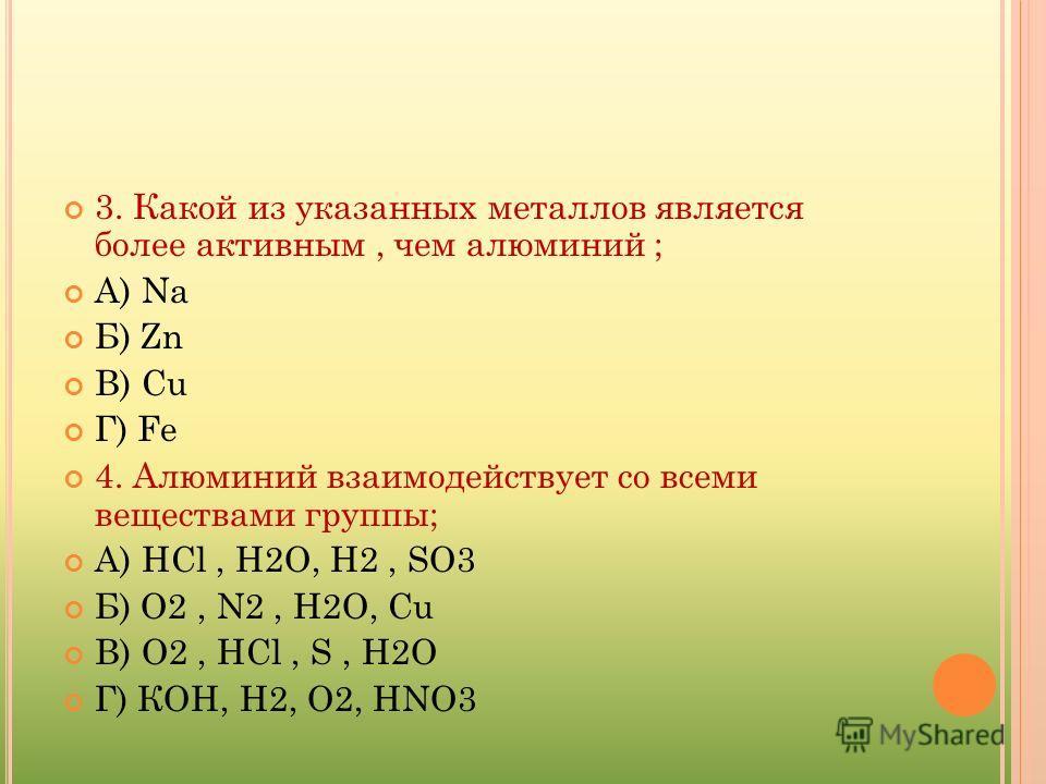 3. Какой из указанных металлов является более активным, чем алюминий ; А) Na Б) Zn В) Cu Г) Fe 4. Алюминий взаимодействует со всеми веществами группы; А) НСl, Н2О, Н2, SO3 Б) О2, N2, Н2О, Cu В) О2, НСl, S, Н2О Г) КОН, Н2, О2, НNO3