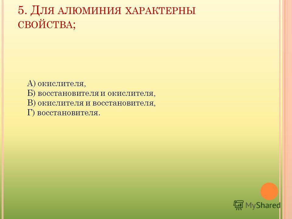 5. Д ЛЯ АЛЮМИНИЯ ХАРАКТЕРНЫ СВОЙСТВА ; А) окислителя, Б) восстановителя и окислителя, В) окислителя и восстановителя, Г) восстановителя.