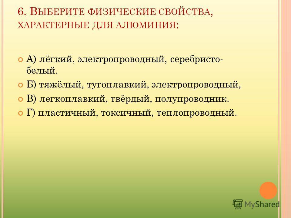 6. В ЫБЕРИТЕ ФИЗИЧЕСКИЕ СВОЙСТВА, ХАРАКТЕРНЫЕ ДЛЯ АЛЮМИНИЯ : А) лёгкий, электропроводный, серебристо- белый. Б) тяжёлый, тугоплавкий, электропроводный, В) легкоплавкий, твёрдый, полупроводник. Г) пластичный, токсичный, теплопроводный.
