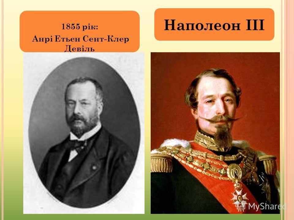 1855 рік: Анрі Етьєн Сент-Клер Девіль Наполеон ІІІ
