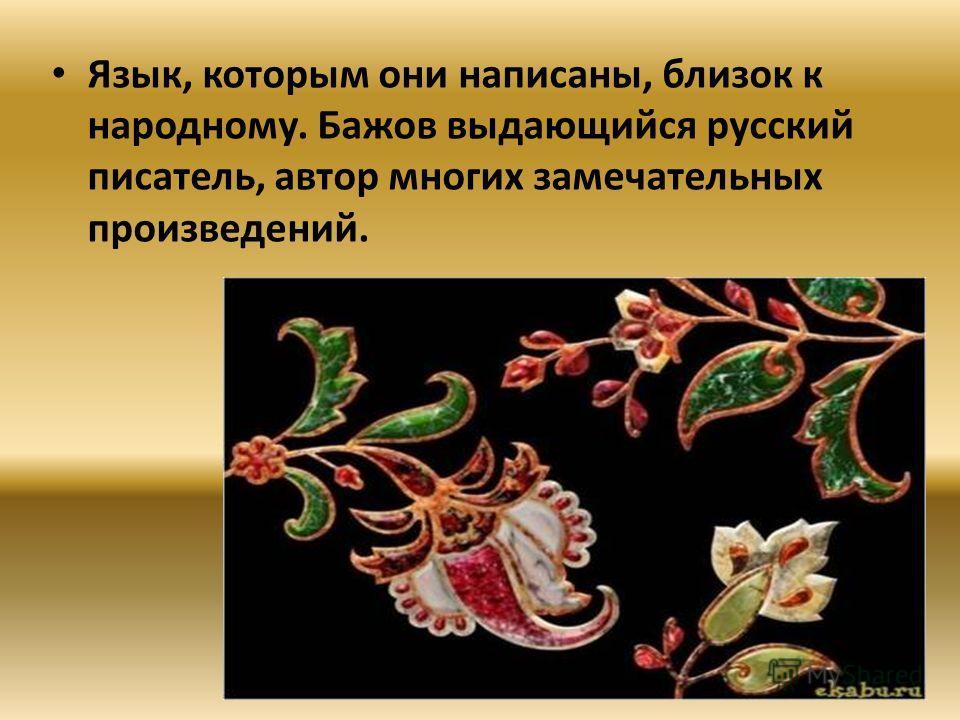 Язык, которым они написаны, близок к народному. Бажов выдающийся русский писатель, автор многих замечательных произведений.