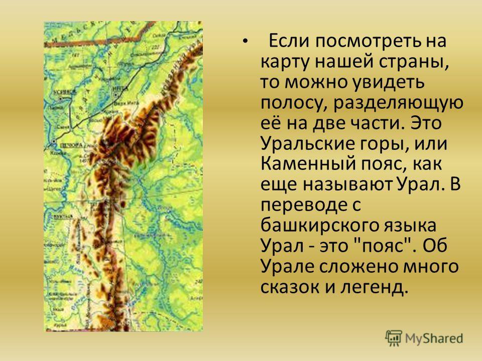 Если посмотреть на карту нашей страны, то можно увидеть полосу, разделяющую её на две части. Это Уральские горы, или Каменный пояс, как еще называют Урал. В переводе с башкирского языка Урал - это пояс. Об Урале сложено много сказок и легенд.