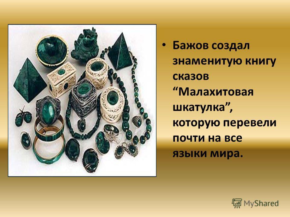 Бажов создал знаменитую книгу сказов Малахитовая шкатулка, которую перевели почти на все языки мира.