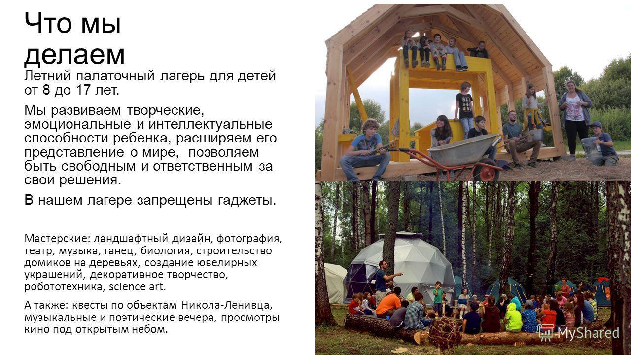 Что мы делаем Летний палаточный лагерь для детей от 8 до 17 лет. Мы развиваем творческие, эмоциональные и интеллектуальные способности ребенка, расширяем его представление о мире, позволяем быть свободным и ответственным за свои решения. В нашем лаге