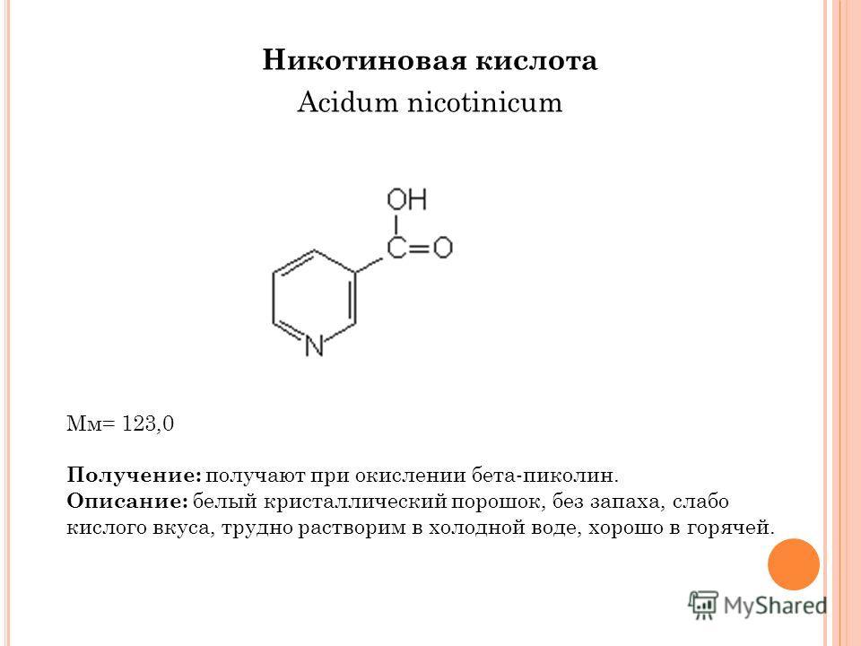 Никотиновая кислота Acidum nicotinicum Мм= 123,0 Получение: получают при окислении бета-пиколин. Описание: белый кристаллический порошок, без запаха, слабо кислого вкуса, трудно растворим в холодной воде, хорошо в горячей.