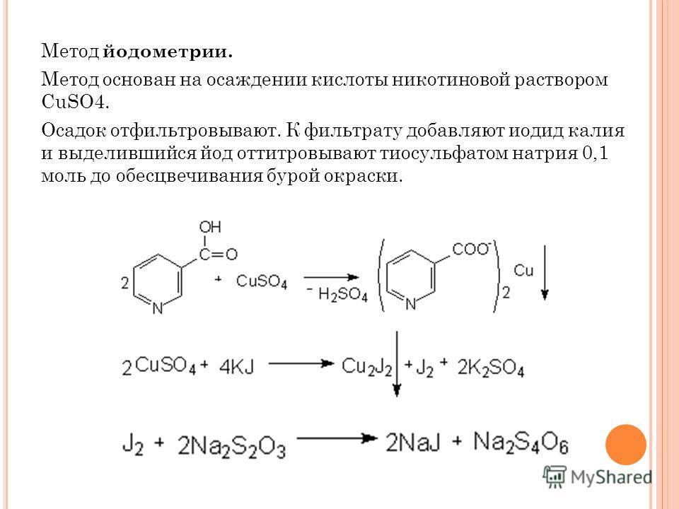 Метод йодометрии. Метод основан на осаждении кислоты никотиновой раствором CuSO4. Осадок отфильтровывают. К фильтрату добавляют иодид калия и выделившийся йод оттитровывают тиосульфатом натрия 0,1 моль до обесцвечивания бурой окраски.