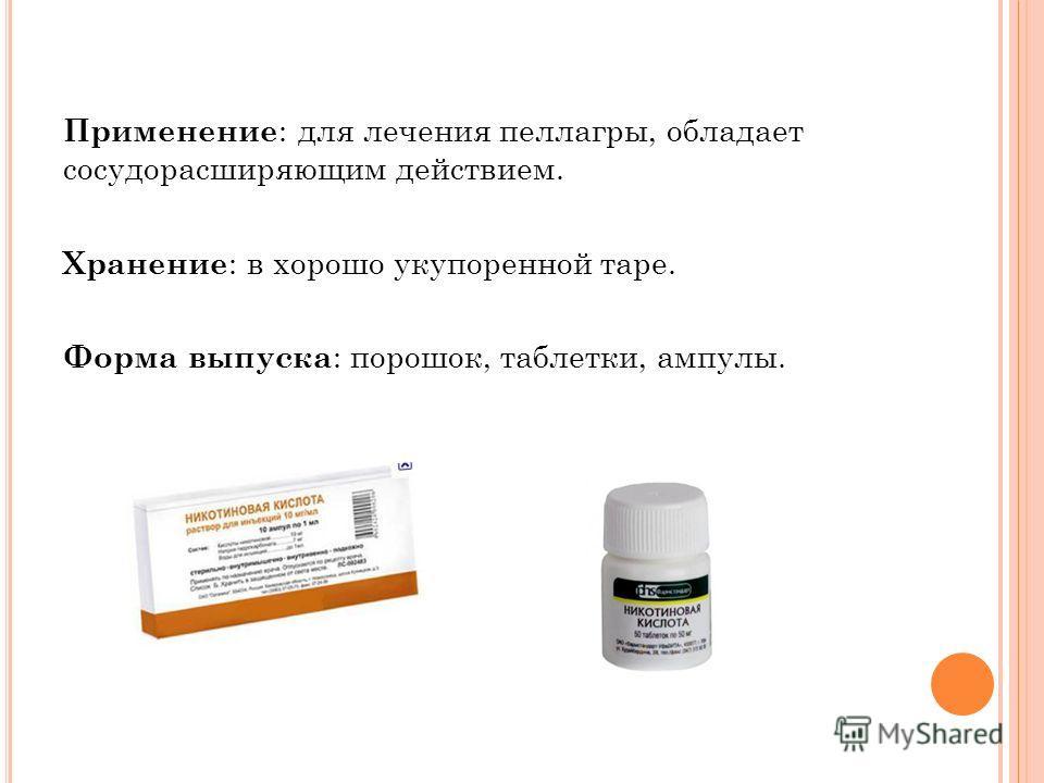 Применение : для лечения пеллагры, обладает сосудорасширяющим действием. Хранение : в хорошо укупоренной таре. Форма выпуска : порошок, таблетки, ампулы.