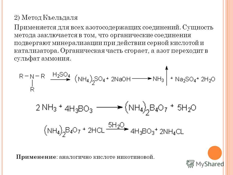 2) Метод Къельдаля Применяется для всех азотосодержащих соединений. Сущность метода заключается в том, что органические соединения подвергают минерализации при действии серной кислотой и катализатора. Органическая часть сгорает, а азот переходит в су