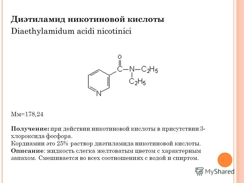 Диэтиламид никотиновой кислоты Diaethylamidum acidi nicotinici Мм=178,24 Получение: при действии никотиновой кислоты в присутствии 3- хлороксида фосфора. Кордиамин это 25% раствор диэтиламида никотиновой кислоты. Описание : жидкость слегка желтоватым
