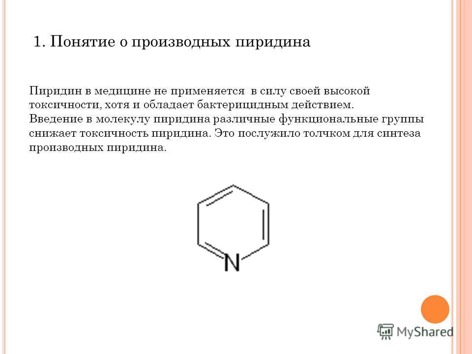 1. Понятие о производных пиридина Пиридин в медицине не применяется в силу своей высокой токсичности, хотя и обладает бактерицидным действием. Введение в молекулу пиридина различные функциональные группы снижает токсичность пиридина. Это послужило то